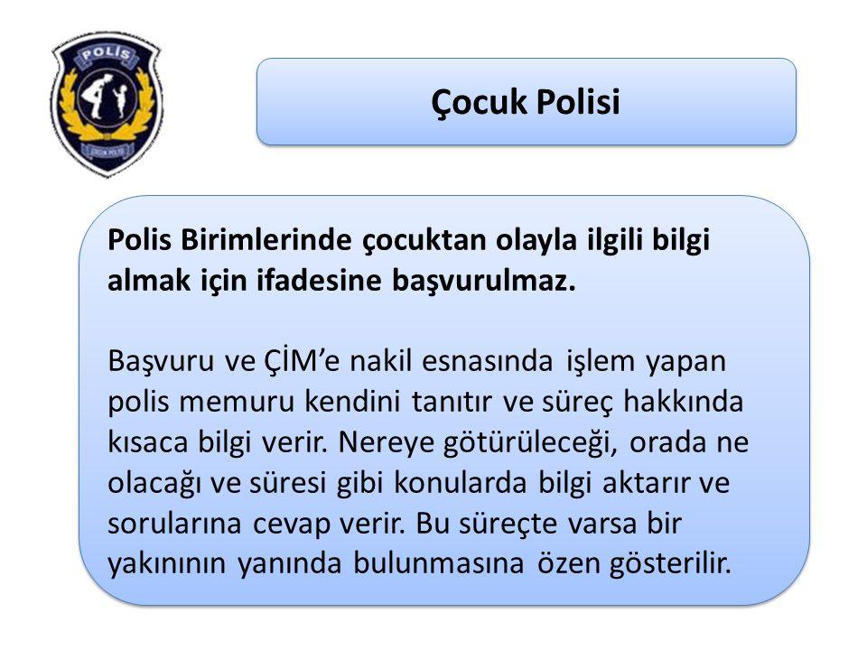 Çocuk Polisi Polis Birimlerinde çocuktan olayla ilgili bilgi almak için ifadesine başvurulmaz. Başvuru ve ÇİM'e nakil esnasında işlem yapan polis memu