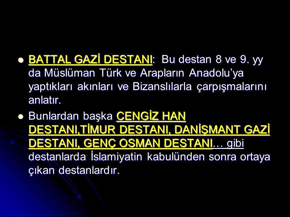 BATTAL GAZİ DESTANI: Bu destan 8 ve 9. yy da Müslüman Türk ve Arapların Anadolu'ya yaptıkları akınları ve Bizanslılarla çarpışmalarını anlatır. BATTAL