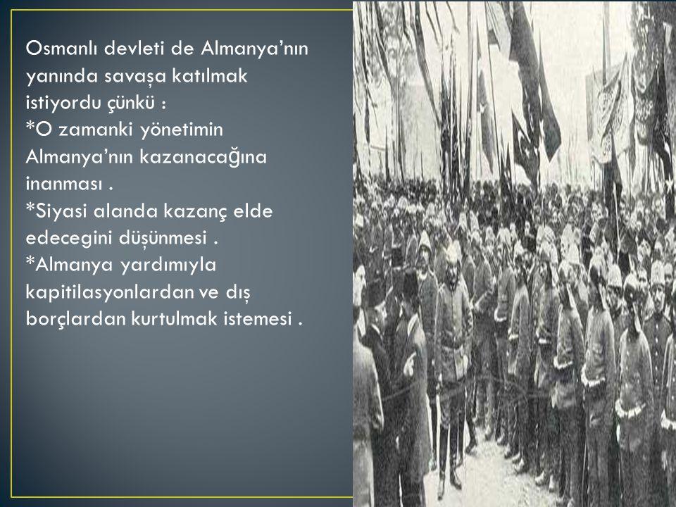 Osmanlı devleti de Almanya'nın yanında savaşa katılmak istiyordu çünkü : *O zamanki yönetimin Almanya'nın kazanaca ğ ına inanması.