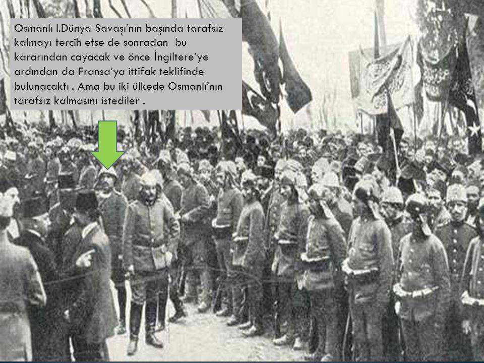 Osmanlı I.Dünya Savaşı'nın başında tarafsız kalmayı tercih etse de sonradan bu kararından cayacak ve önce İ ngiltere'ye ardından da Fransa'ya ittifak teklifinde bulunacaktı.