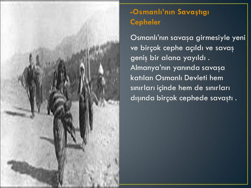 -Osmanlı'nın Savaştıgı Cepheler Osmanlı'nın savaşa girmesiyle yeni ve birçok cephe açıldı ve savaş geniş bir alana yayıldı.