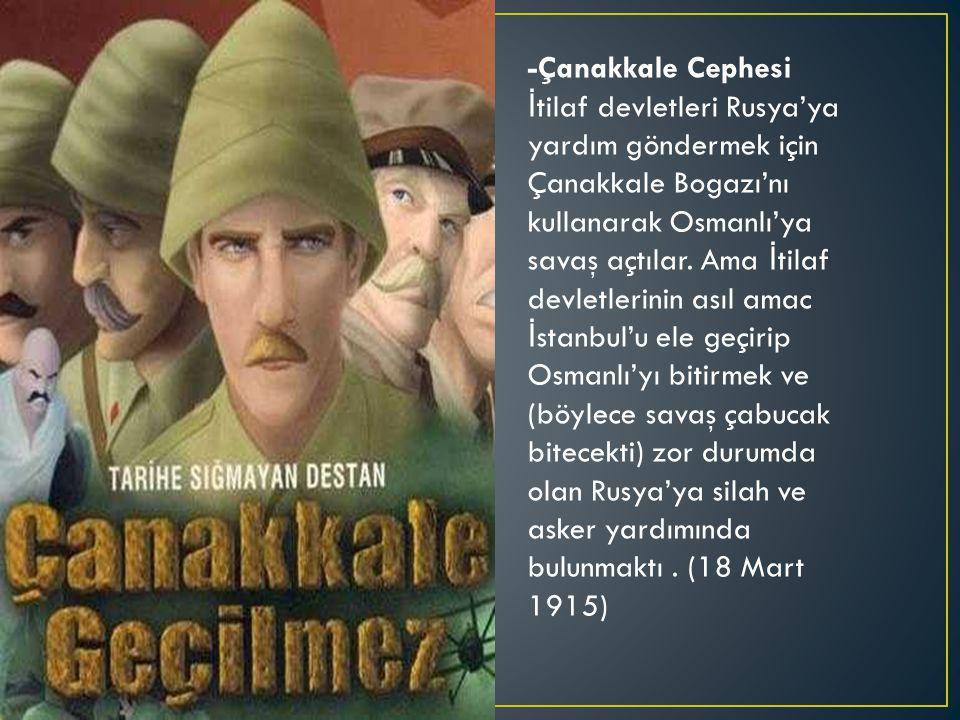 -Çanakkale Cephesi İ tilaf devletleri Rusya'ya yardım göndermek için Çanakkale Bogazı'nı kullanarak Osmanlı'ya savaş açtılar.