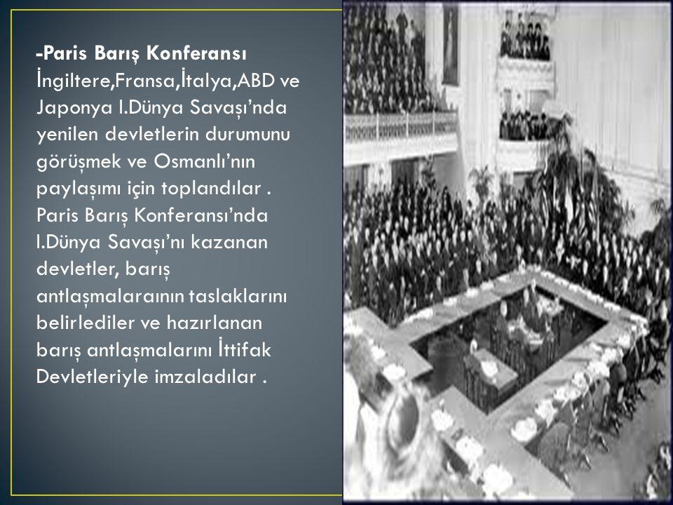 -Paris Barış Konferansı İ ngiltere,Fransa, İ talya,ABD ve Japonya I.Dünya Savaşı'nda yenilen devletlerin durumunu görüşmek ve Osmanlı'nın paylaşımı için toplandılar.
