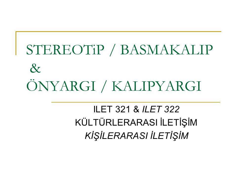 STEREOTiP / BASMAKALIP & ÖNYARGI / KALIPYARGI ILET 321 & ILET 322 KÜLTÜRLERARASI İLETİŞİM KİŞİLERARASI İLETİŞİM
