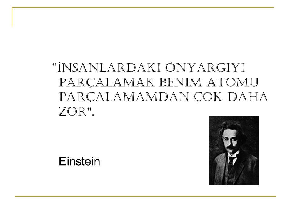 İ nsanlardaki önyargıyı parçalamak benim atomu parçalamamdan çok daha zor . Einstein