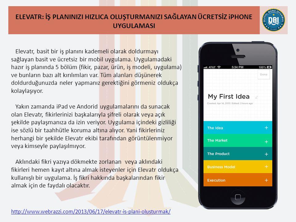 http://www.webrazzi.com/2013/06/17/elevatr-is-plani-olusturmak/ ELEVATR: İŞ PLANINIZI HIZLICA OLUŞTURMANIZI SAĞLAYAN ÜCRETSİZ iPHONE UYGULAMASI Elevatr, basit bir iş planını kademeli olarak doldurmayı sağlayan basit ve ücretsiz bir mobil uygulama.