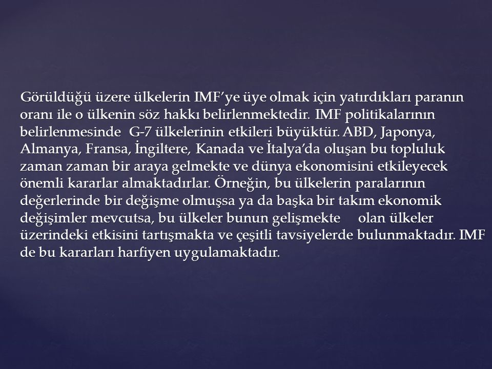 Görüldüğü üzere ülkelerin IMF'ye üye olmak için yatırdıkları paranın oranı ile o ülkenin söz hakkı belirlenmektedir.