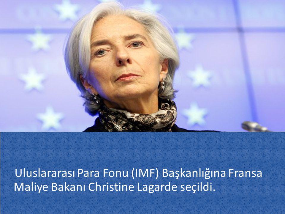 Uluslararası Para Fonu (IMF) Başkanlığına Fransa Maliye Bakanı Christine Lagarde seçildi.