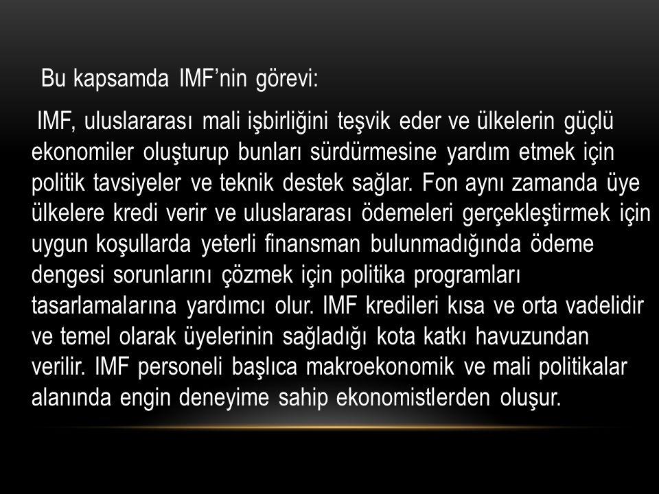Bu kapsamda IMF'nin görevi: IMF, uluslararası mali işbirliğini teşvik eder ve ülkelerin güçlü ekonomiler oluşturup bunları sürdürmesine yardım etmek için politik tavsiyeler ve teknik destek sağlar.
