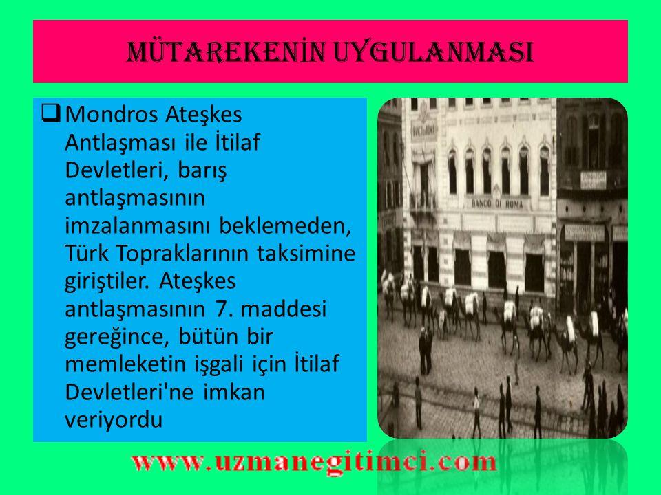 MÜTAREKEN İ N UYGULANMASI  Mondros Ateşkes Antlaşması ile İtilaf Devletleri, barış antlaşmasının imzalanmasını beklemeden, Türk Topraklarının taksimine giriştiler.
