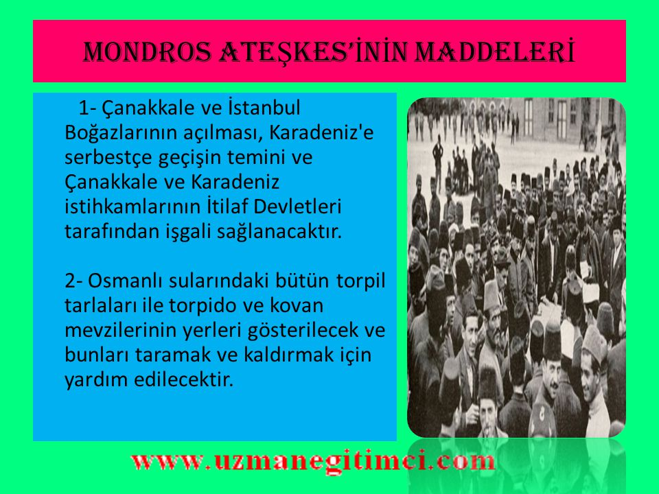 MONDROS ATE Ş KES' İ N İ N MADDELER İ 1- Çanakkale ve İstanbul Boğazlarının açılması, Karadeniz e serbestçe geçişin temini ve Çanakkale ve Karadeniz istihkamlarının İtilaf Devletleri tarafından işgali sağlanacaktır.