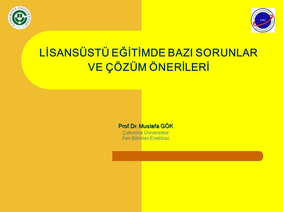 LİSANSÜSTÜ EĞİTİMDE BAZI SORUNLAR VE ÇÖZÜM ÖNERİLERİ Prof.Dr. Mustafa GÖK Çukurova Üniversitesi Fen Bilimleri Enstitüsü