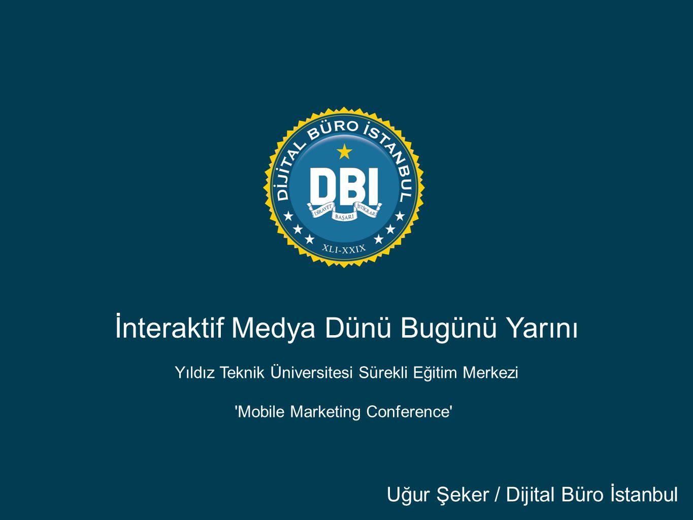 İnteraktif Medya Dünü Bugünü Yarını Uğur Şeker / Dijital Büro İstanbul Yıldız Teknik Üniversitesi Sürekli Eğitim Merkezi Mobile Marketing Conference