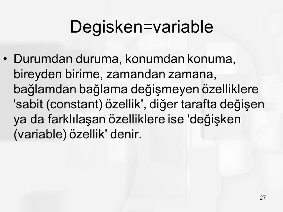 Degisken=variable Durumdan duruma, konumdan konuma, bireyden birime, zamandan zamana, bağlamdan bağlama değişmeyen özelliklere sabit (constant) özellik , diğer tarafta değişen ya da farklılaşan özelliklere ise değişken (variable) özellik denir.