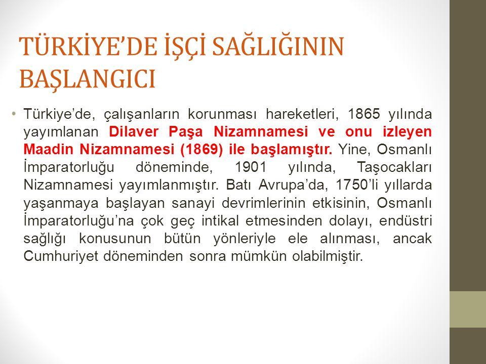 TÜRKİYE'DE İŞÇİ SAĞLIĞININ BAŞLANGICI Türkiye'de, çalışanların korunması hareketleri, 1865 yılında yayımlanan Dilaver Paşa Nizamnamesi ve onu izleyen Maadin Nizamnamesi (1869) ile başlamıştır.