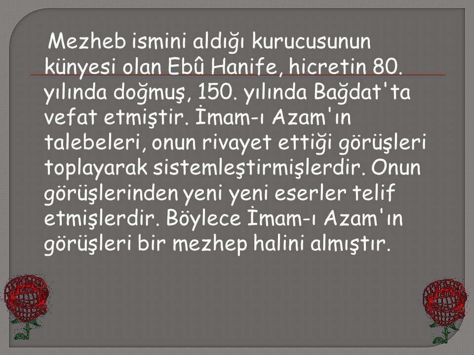 Mezheb ismini aldığı kurucusunun künyesi olan Ebû Hanife, hicretin 80. yılında doğmuş, 150. yılında Bağdat'ta vefat etmiştir. İmam-ı Azam'ın talebeler