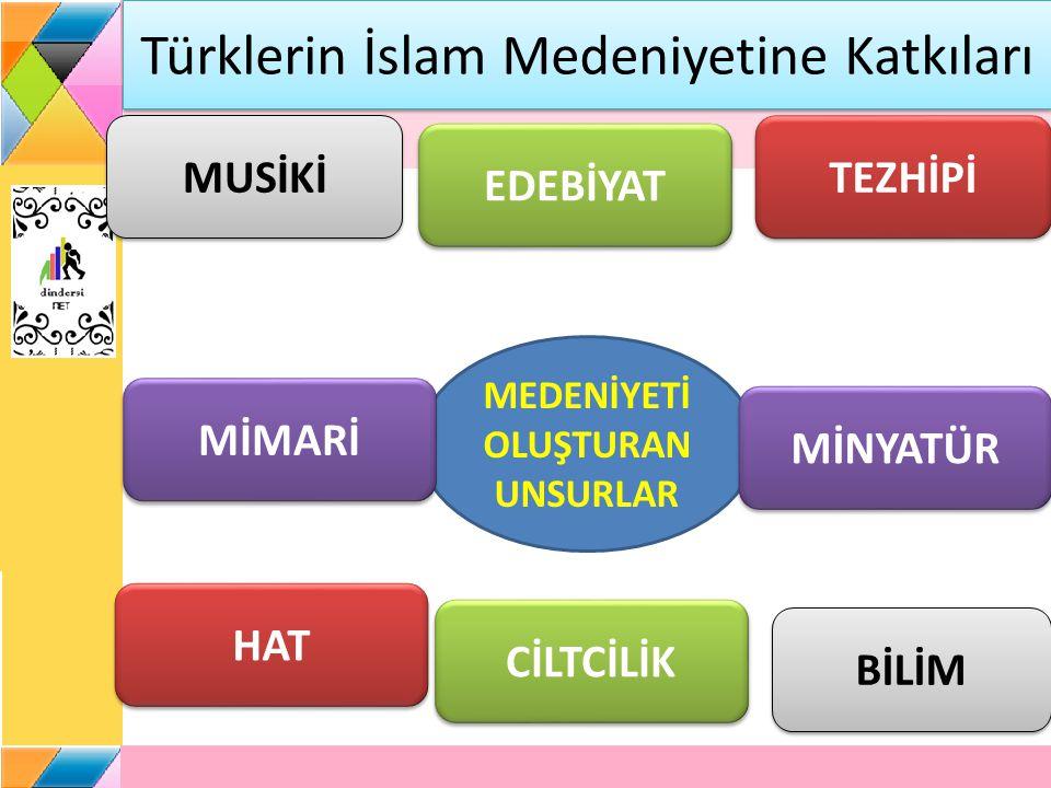 Türklerin İslam Medeniyetine Katkıları MEDENİYETİ OLUŞTURAN UNSURLAR MUSİKİ EDEBİYAT MİMARİ MİNYATÜR HAT TEZHİPİ BİLİM CİLTCİLİK