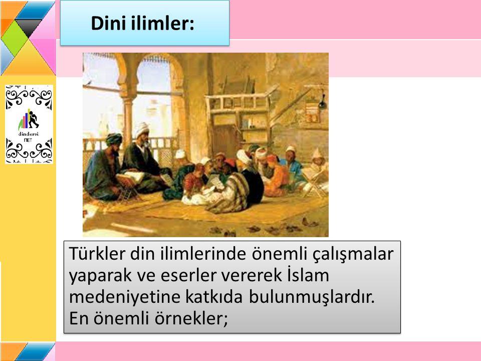 Dini ilimler: Türkler din ilimlerinde önemli çalışmalar yaparak ve eserler vererek İslam medeniyetine katkıda bulunmuşlardır. En önemli örnekler;