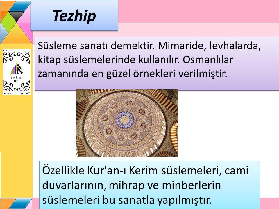 Tezhip Süsleme sanatı demektir. Mimaride, levhalarda, kitap süslemelerinde kullanılır. Osmanlılar zamanında en güzel örnekleri verilmiştir. Özellikle
