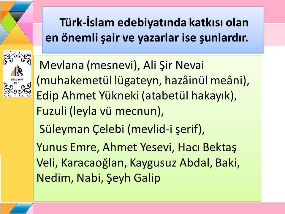 Türk-İslam edebiyatında katkısı olan en önemli şair ve yazarlar ise şunlardır. Mevlana (mesnevi), Ali Şir Nevai (muhakemetül lügateyn, hazâinül meâni)