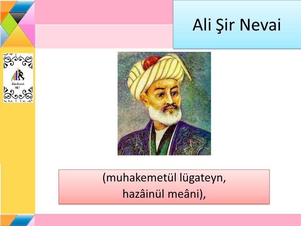 Ali Şir Nevai (muhakemetül lügateyn, hazâinül meâni), (muhakemetül lügateyn, hazâinül meâni),
