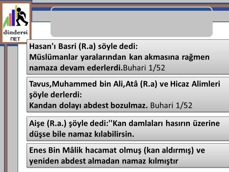Aişe (R.a.) şöyle dedi:''Kan damlaları hasırın üzerine düşse bile namaz kılabilirsin. Hasan'ı Basri (R.a) söyle dedi: Müslümanlar yaralarından kan akm
