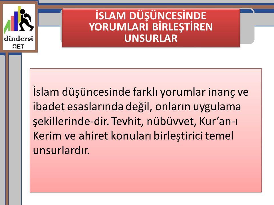 İSLAM DÜŞÜNCESİNDE YORUMLARI BİRLEŞTİREN UNSURLAR İslam düşüncesinde farklı yorumlar inanç ve ibadet esaslarında değil, onların uygulama şekillerinde-