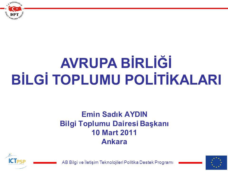 AB Bilgi ve İletişim Teknolojileri Politika Destek Programı Emin Sadık AYDIN Bilgi Toplumu Dairesi Başkanı 10 Mart 2011 Ankara AVRUPA BİRLİĞİ BİLGİ TOPLUMU POLİTİKALARI