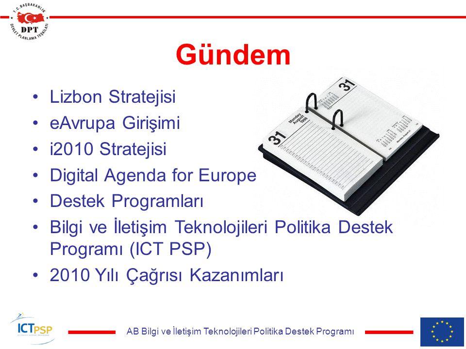 AB Bilgi ve İletişim Teknolojileri Politika Destek Programı Gündem Lizbon Stratejisi eAvrupa Girişimi i2010 Stratejisi Digital Agenda for Europe Destek Programları Bilgi ve İletişim Teknolojileri Politika Destek Programı (ICT PSP) 2010 Yılı Çağrısı Kazanımları