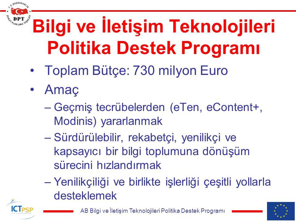 AB Bilgi ve İletişim Teknolojileri Politika Destek Programı Bilgi ve İletişim Teknolojileri Politika Destek Programı Toplam Bütçe: 730 milyon Euro Amaç –Geçmiş tecrübelerden (eTen, eContent+, Modinis) yararlanmak –Sürdürülebilir, rekabetçi, yenilikçi ve kapsayıcı bir bilgi toplumuna dönüşüm sürecini hızlandırmak –Yenilikçiliği ve birlikte işlerliği çeşitli yollarla desteklemek