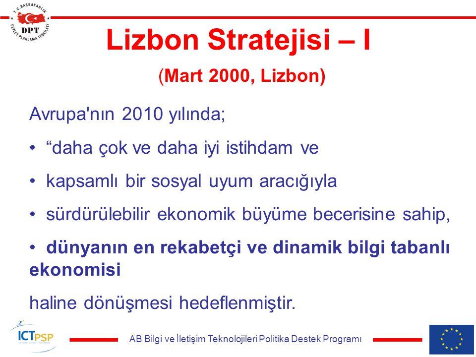 AB Bilgi ve İletişim Teknolojileri Politika Destek Programı Lizbon Stratejisi – I (Mart 2000, Lizbon) Avrupa nın 2010 yılında; daha çok ve daha iyi istihdam ve kapsamlı bir sosyal uyum aracığıyla sürdürülebilir ekonomik büyüme becerisine sahip, dünyanın en rekabetçi ve dinamik bilgi tabanlı ekonomisi haline dönüşmesi hedeflenmiştir.