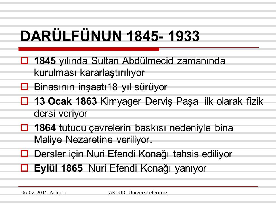 DARÜLFÜNUN 1845- 1933  1845 yılında Sultan Abdülmecid zamanında kurulması kararlaştırılıyor  Binasının inşaatı18 yıl sürüyor  13 Ocak 1863 Kimyager Derviş Paşa ilk olarak fizik dersi veriyor  1864 tutucu çevrelerin baskısı nedeniyle bina Maliye Nezaretine veriliyor.