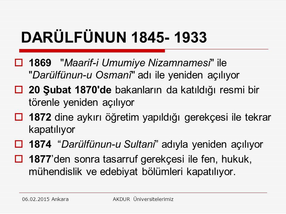 DARÜLFÜNUN 1845- 1933  1869 Maarif-i Umumiye Nizamnamesi ile Darülfünun-u Osmanî adı ile yeniden açılıyor  20 Şubat 1870 de bakanların da katıldığı resmi bir törenle yeniden açılıyor  1872 dine aykırı öğretim yapıldığı gerekçesi ile tekrar kapatılıyor  1874 Darülfünun-u Sultani adıyla yeniden açılıyor  1877'den sonra tasarruf gerekçesi ile fen, hukuk, mühendislik ve edebiyat bölümleri kapatılıyor.