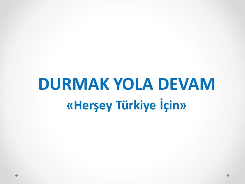 DURMAK YOLA DEVAM «Herşey Türkiye İçin»