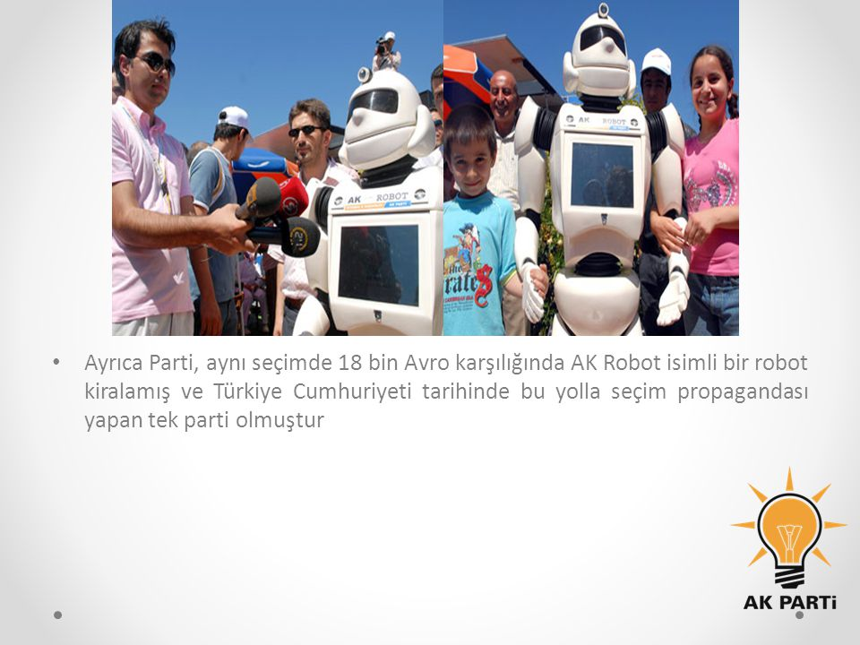 Ayrıca Parti, aynı seçimde 18 bin Avro karşılığında AK Robot isimli bir robot kiralamış ve Türkiye Cumhuriyeti tarihinde bu yolla seçim propagandası y
