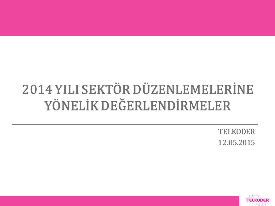 2014 YILI SEKTÖR DÜZENLEMELERİNE YÖNELİK DEĞERLENDİRMELER TELKODER 12.05.2015