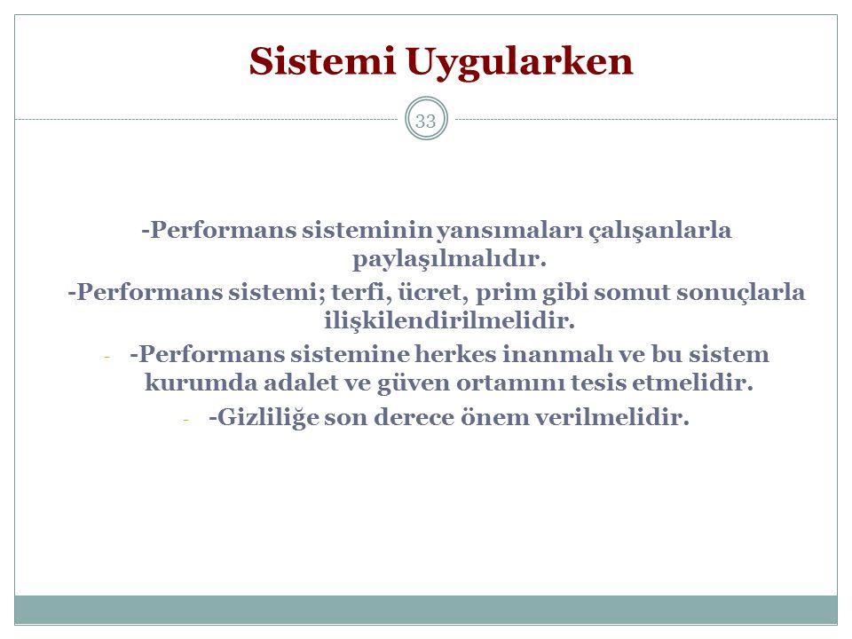 33 Sistemi Uygularken -Performans sisteminin yansımaları çalışanlarla paylaşılmalıdır. -Performans sistemi; terfi, ücret, prim gibi somut sonuçlarla i