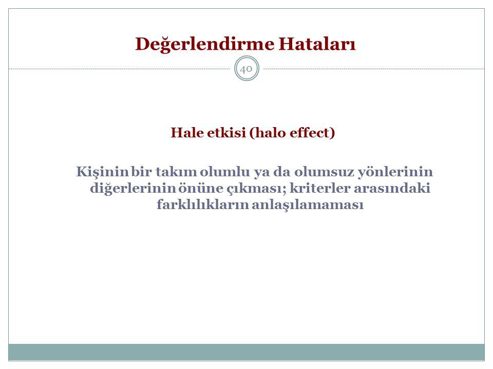Değerlendirme Hataları 40 Hale etkisi (halo effect) Kişinin bir takım olumlu ya da olumsuz yönlerinin diğerlerinin önüne çıkması; kriterler arasındaki