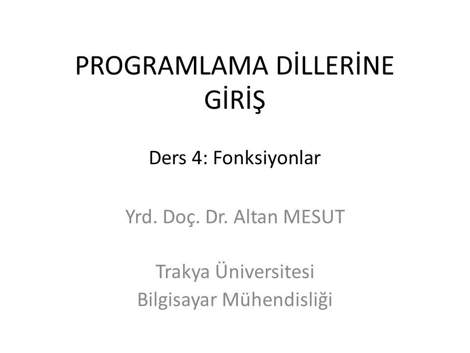 PROGRAMLAMA DİLLERİNE GİRİŞ Ders 4: Fonksiyonlar Yrd. Doç. Dr. Altan MESUT Trakya Üniversitesi Bilgisayar Mühendisliği