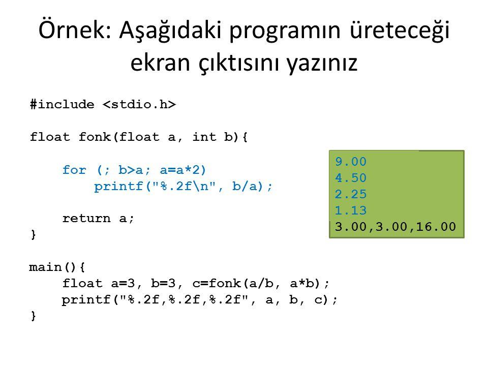 Örnek: Aşağıdaki programın üreteceği ekran çıktısını yazınız #include float fonk(float a, int b){ while (b > a) { a = a*2; printf(