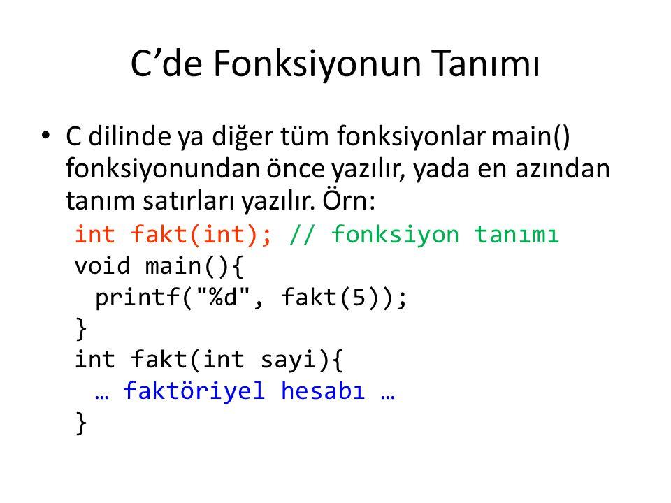 C'de Fonksiyonun Tanımı C dilinde ya diğer tüm fonksiyonlar main() fonksiyonundan önce yazılır, yada en azından tanım satırları yazılır. Örn: int fakt