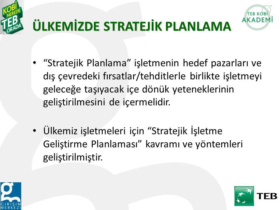 ÜLKEMİZDE STRATEJİK PLANLAMA Stratejik Planlama işletmenin hedef pazarları ve dış çevredeki fırsatlar/tehditlerle birlikte işletmeyi geleceğe taşıyacak içe dönük yeteneklerinin geliştirilmesini de içermelidir.