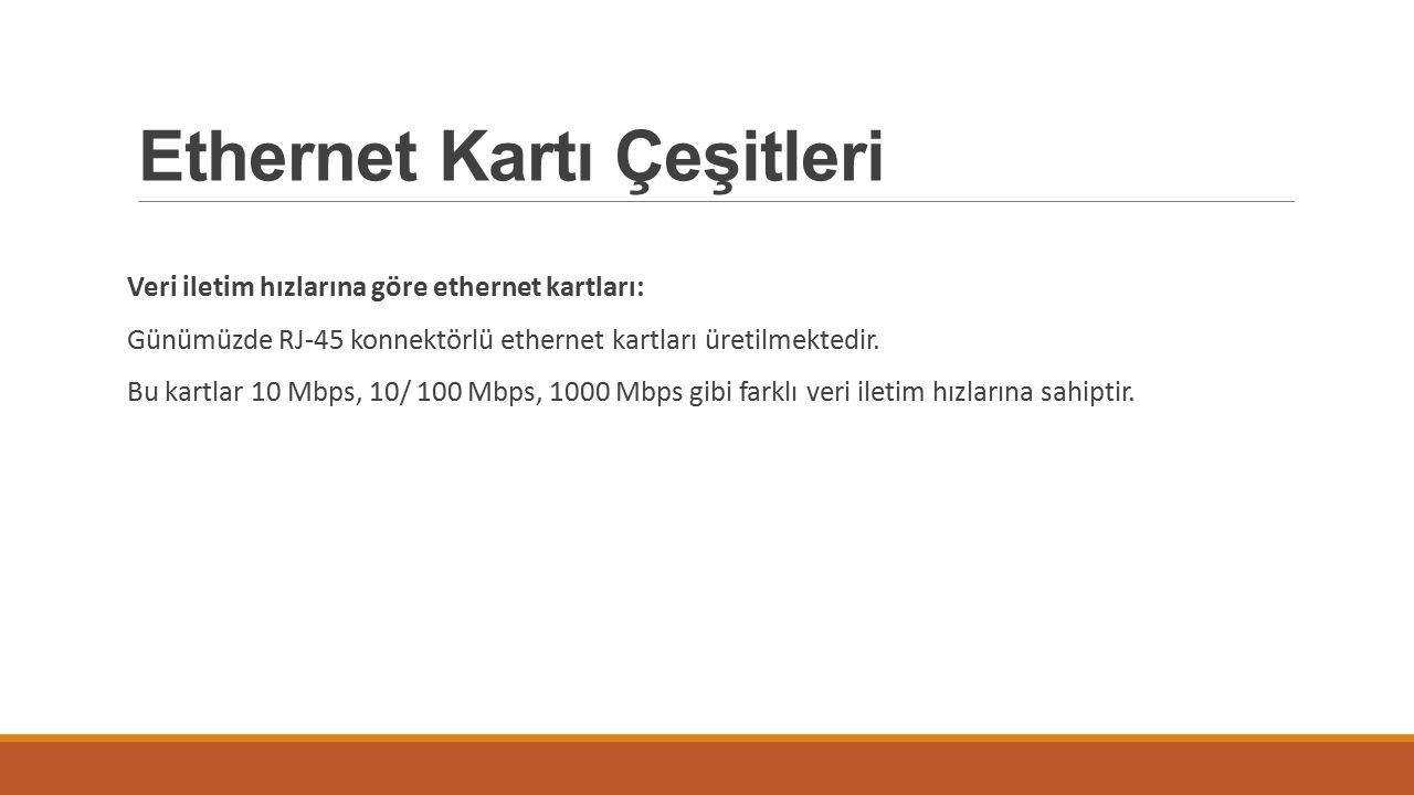 Ethernet Kartı Çeşitleri Veri iletim hızlarına göre ethernet kartları: Günümüzde RJ-45 konnektörlü ethernet kartları üretilmektedir. Bu kartlar 10 Mbp