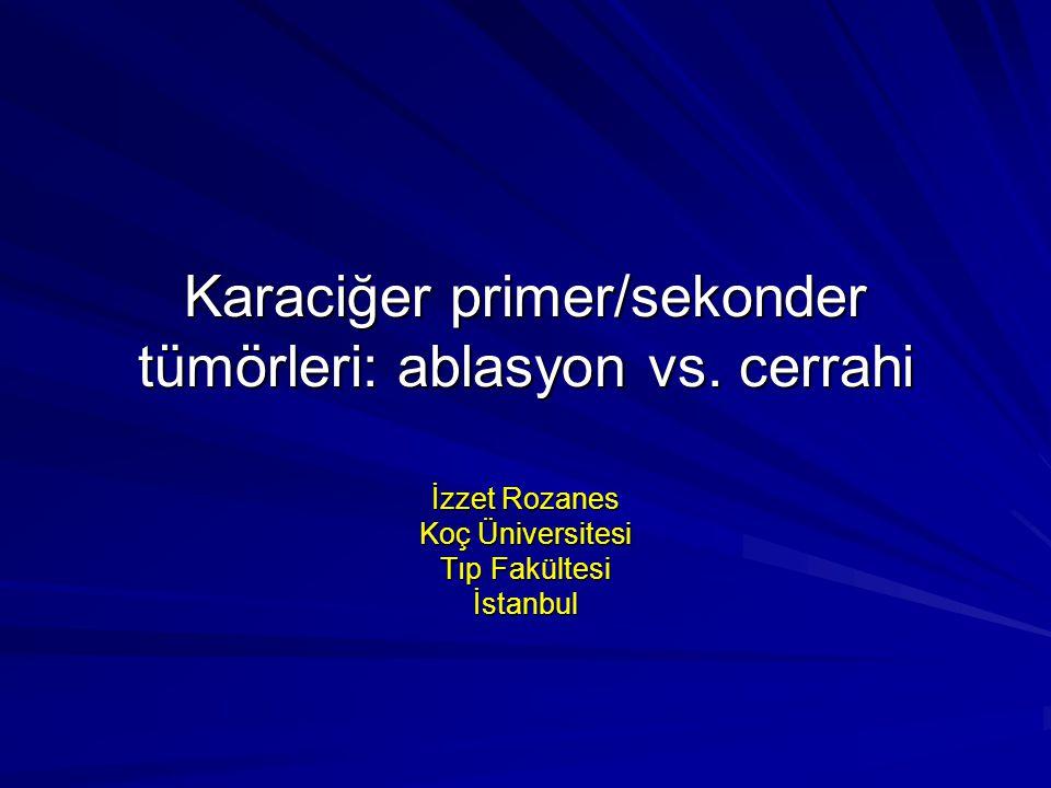 Karaciğer primer/sekonder tümörleri: ablasyon vs. cerrahi İzzet Rozanes Koç Üniversitesi Tıp Fakültesi İstanbul