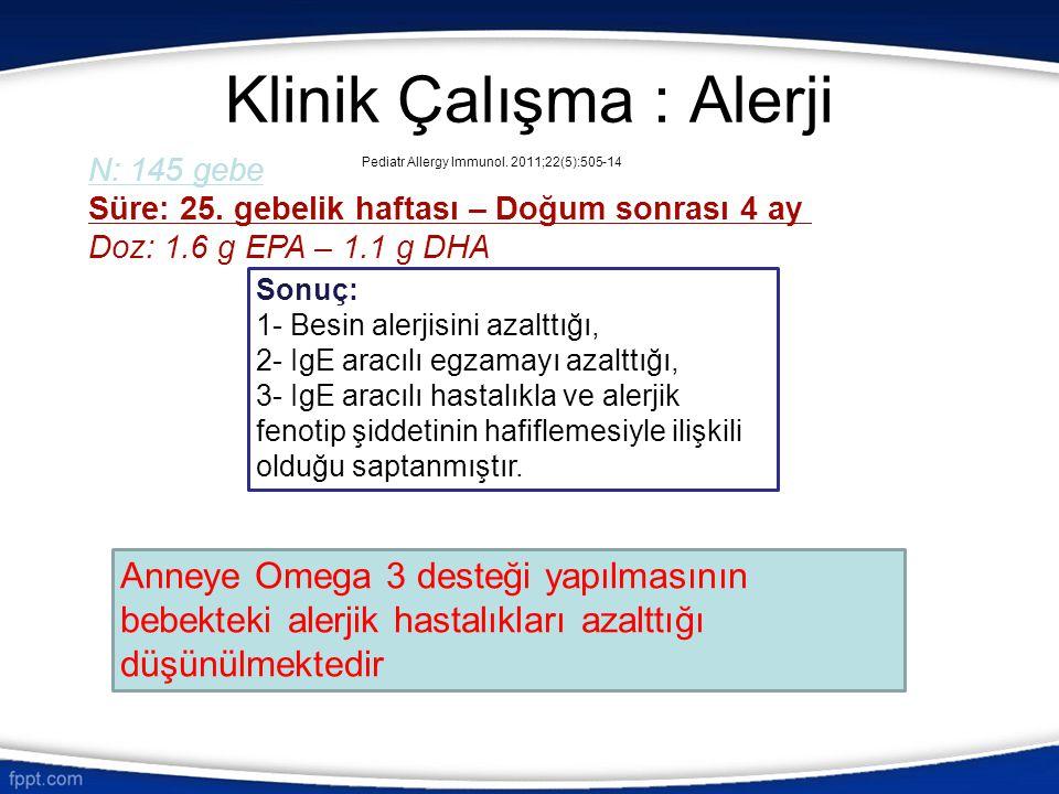 Klinik Çalışma : Alerji N: 145 gebe Süre: 25. gebelik haftası – Doğum sonrası 4 ay Doz: 1.6 g EPA – 1.1 g DHA Sonuç: 1- Besin alerjisini azalttığı, 2-