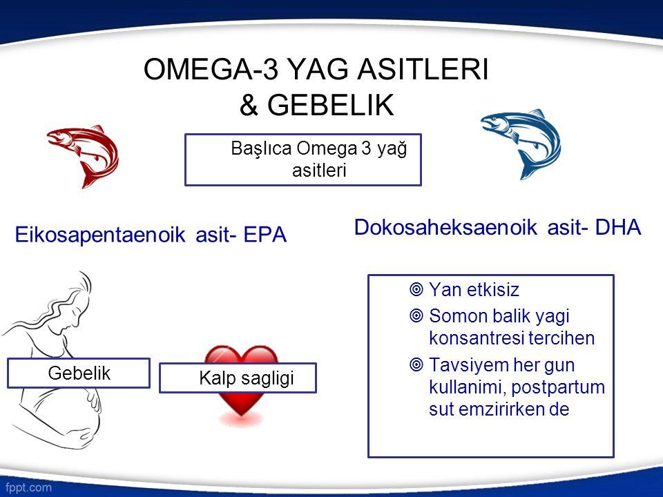 OMEGA-3 YAG ASITLERI & GEBELIK  Yan etkisiz  Somon balik yagi konsantresi tercihen  Tavsiyem her gun kullanimi, postpartum sut emzirirken de Eikosa