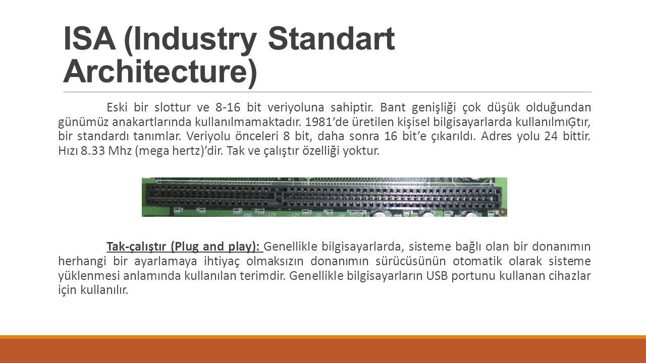 ISA (Industry Standart Architecture) Eski bir slottur ve 8-16 bit veriyoluna sahiptir. Bant genişliği çok düşük olduğundan günümüz anakartlarında kull