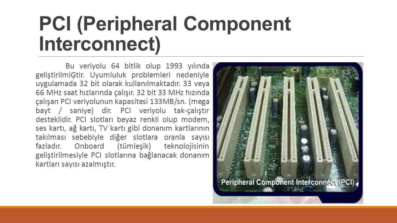 PCI (Peripheral Component Interconnect) Bu veriyolu 64 bitlik olup 1993 yılında geliştirilmiĢtir. Uyumluluk problemleri nedeniyle uygulamada 32 bit ol