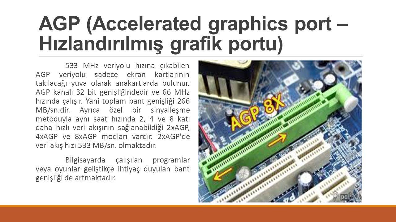 AGP (Accelerated graphics port – Hızlandırılmış grafik portu) 533 MHz veriyolu hızına çıkabilen AGP veriyolu sadece ekran kartlarının takılacağı yuva