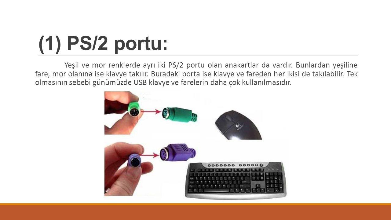 (1) PS/2 portu: Yeşil ve mor renklerde ayrı iki PS/2 portu olan anakartlar da vardır. Bunlardan yeşiline fare, mor olanına ise klavye takılır. Buradak